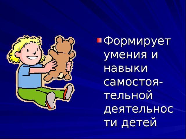 Формирует умения и навыки самостоя-тельной деятельности детей