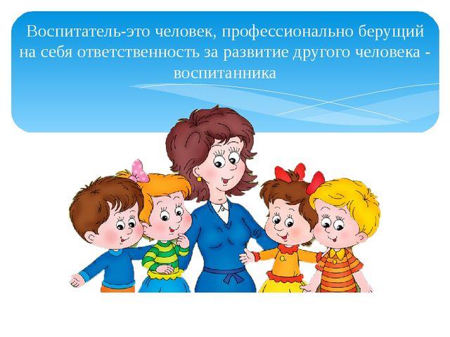 Воспитатель-это человек, профессионально берущий на себя ответственность за р...