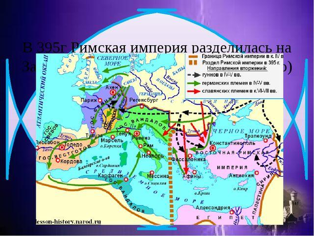 В 395г Римская империя разделилась на Западную и Восточную (Византийскую)