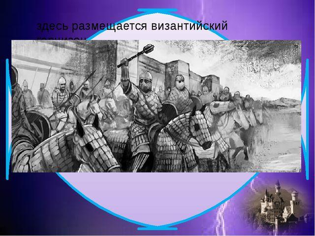 здесь размещается византийский гарнизон.
