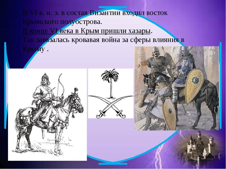 В VI в. н. э. в состав Византии входил восток Крымского полуострова.В конце...
