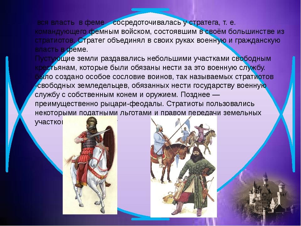 вся власть в феме сосредоточивалась у стратега, т. е. командующего фемным во...