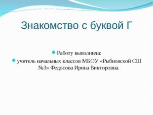 Знакомство с буквой Г Работу выполнила: учитель начальных классов МБОУ «Рыбно