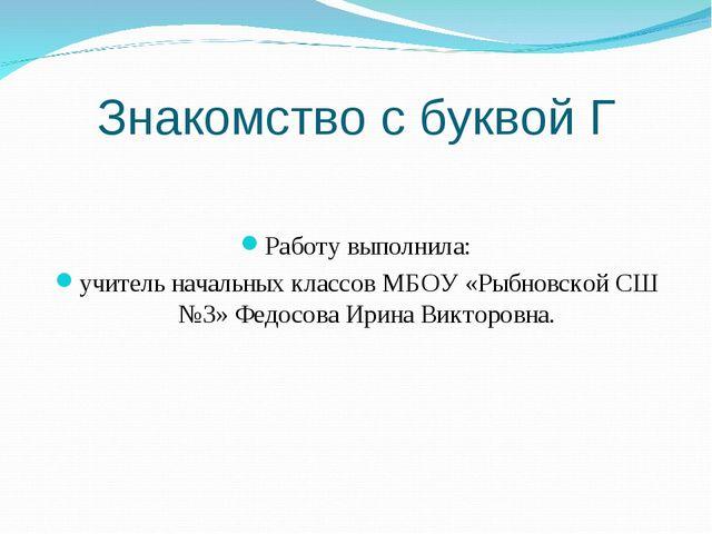 Знакомство с буквой Г Работу выполнила: учитель начальных классов МБОУ «Рыбно...