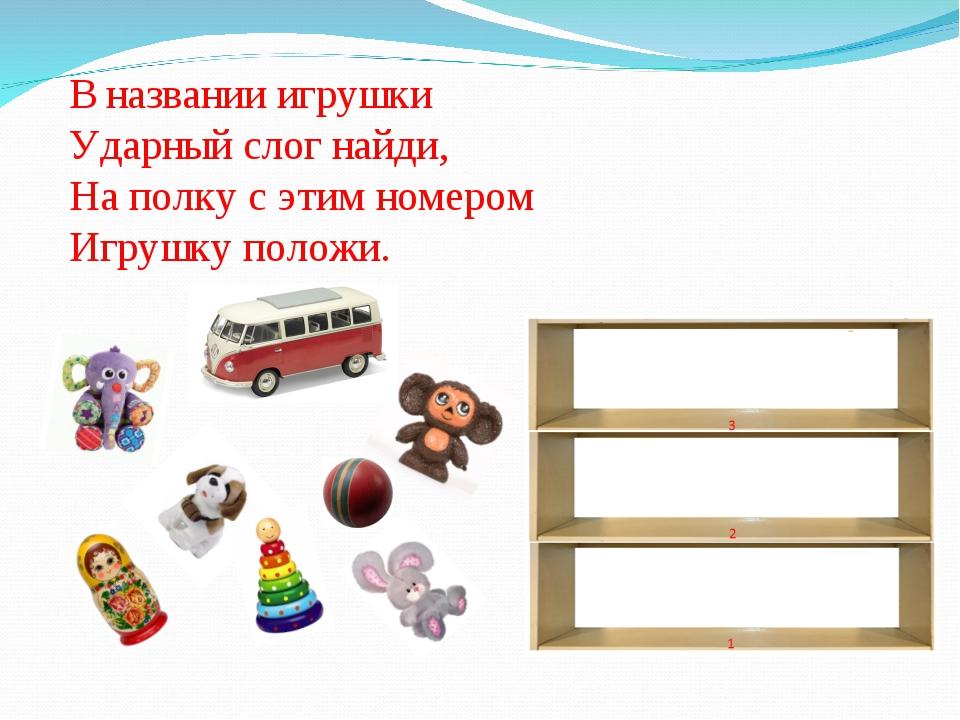 В названии игрушки Ударный слог найди, На полку с этим номером Игрушку положи.
