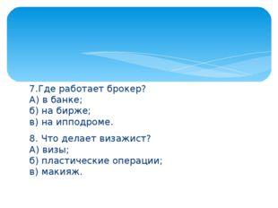 7.Где работает брокер? А) в банке; б)на бирже; в) на ипподроме. 8. Что дела