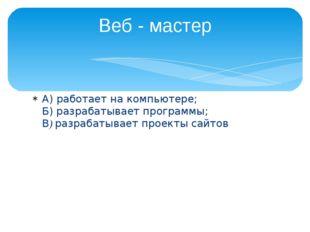 А) работает на компьютере; Б) разрабатывает программы; В) разрабатывает проек