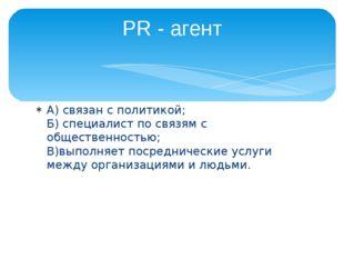 А) связан с политикой; Б) специалист по связям с общественностью; В)выполняет