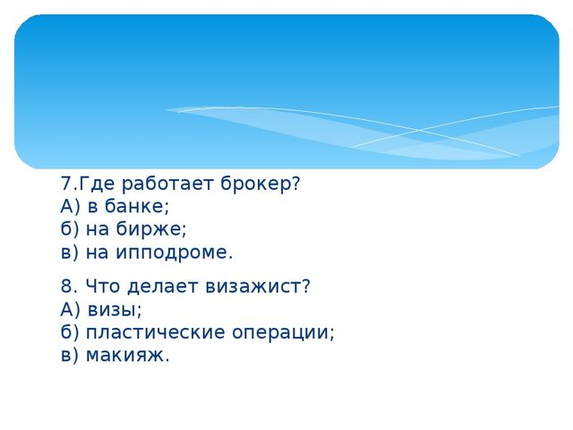 7.Где работает брокер? А) в банке; б)на бирже; в) на ипподроме. 8. Что дела...