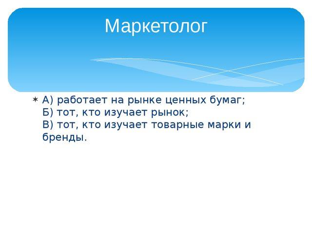 А) работает на рынке ценных бумаг; Б) тот, кто изучает рынок; В) тот, кто изу...