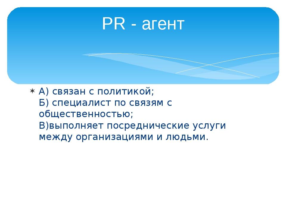 А) связан с политикой; Б) специалист по связям с общественностью; В)выполняет...