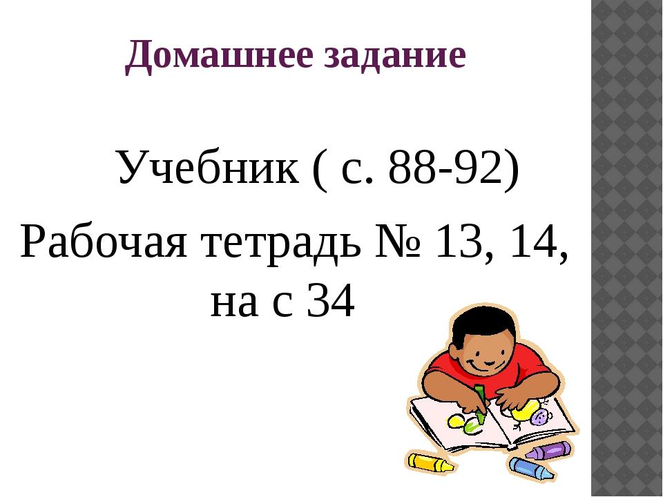 Домашнее задание Учебник ( с. 88-92) Рабочая тетрадь № 13, 14, на с 34