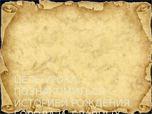 ЦЕЛЬ УРОКА: ПОЗНАКОМИТЬСЯ С ИСТОРИЕЙ РОЖДЕНИЯ ГОРОДА И ГЛАВНЫХ УЛИЦ ПЕРВОУРАЛ...