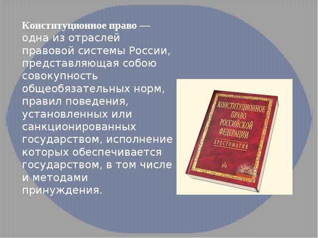 Конституционное право — одна из отраслей правовой системы России, представляю...