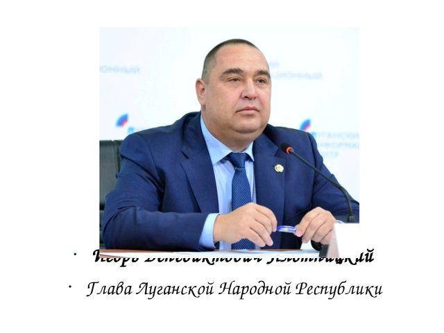 Игорь Венедиктович Плотницкий Глава Луганской Народной Республики