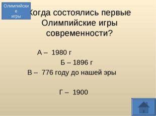 Когда состоялись первые Олимпийские игры современности? А – 1980 г Б – 1896 г