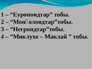 """1 – """"Еуропоидтар"""" тобы. 2 – """"Монғолоидтар""""тобы. 3 – """"Негроидтар""""тобы. 4 – """"Ми"""