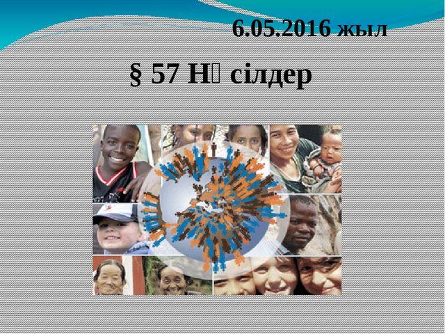 6.05.2016 жыл § 57 Нәсілдер
