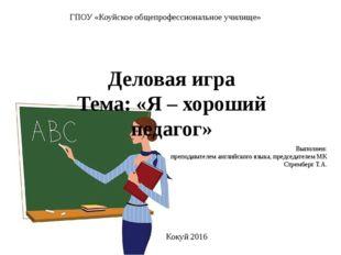 ГПОУ «Коуйское общепрофессиональное училище» Деловая игра Тема: «Я – хороший