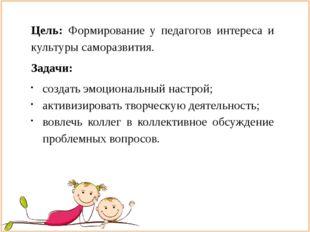 Цель: Формирование у педагогов интереса и культуры саморазвития. Задачи: созд