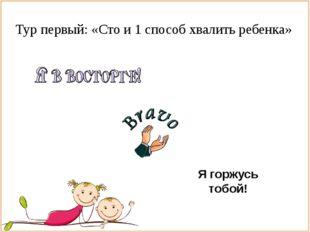 Тур первый: «Сто и 1 способ хвалить ребенка» Я горжусь тобой!