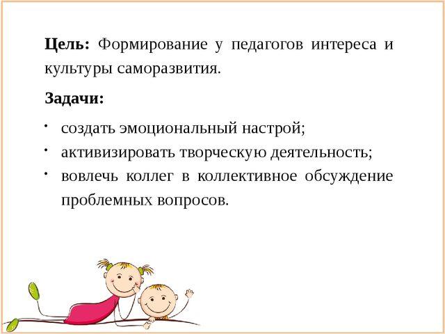Цель: Формирование у педагогов интереса и культуры саморазвития. Задачи: созд...