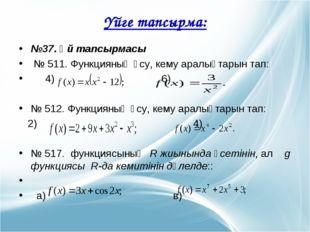 №37. Үй тапсырмасы № 511. Функцияның өсу, кему аралықтарын тап: 4) 6) № 512.