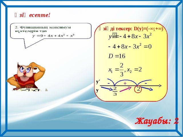 Өзің есепте! Жауабы: 2 Өзіңді тексер: D(y)=(-∞;+∞) у у′ + - -