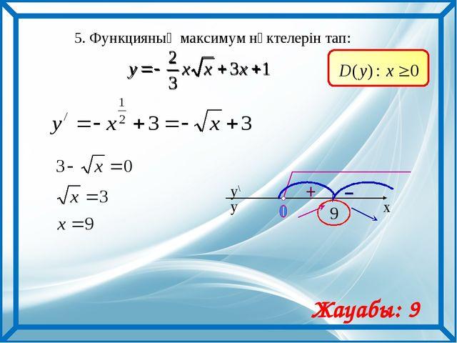 5. Функцияның максимум нүктелерін тап: Жауабы: 9