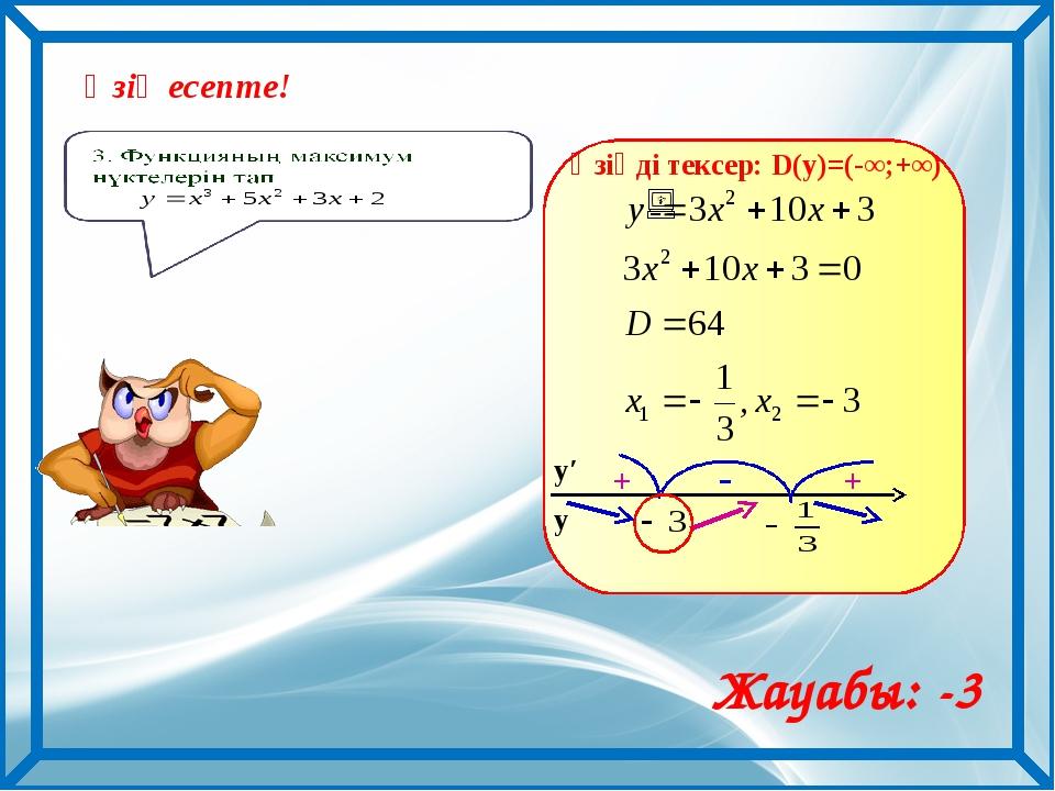 Өзің есепте! Жауабы: -3 Өзіңді тексер: D(y)=(-∞;+∞) у у′ + - +