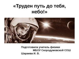 «Труден путь до тебя, небо!» Подготовила учитель физики МБОУ Скородумовской С