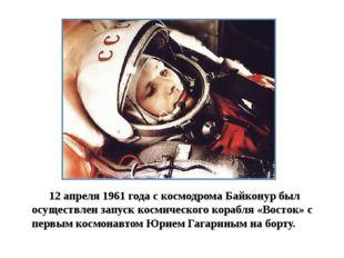 12 апреля 1961 года с космодрома Байконур был осуществлен запуск космическог