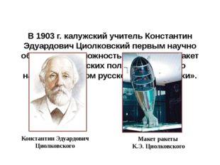 В 1903 г. калужский учитель Константин Эдуардович Циолковский первым научно