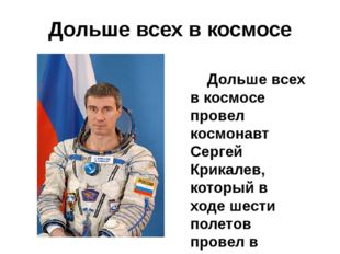 Дольше всех в космосе Дольше всех в космосе провел космонавт Сергей Крикалев