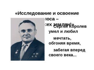 «Исследование и освоение космоса – это дело всех землян!»  Сергей Королев