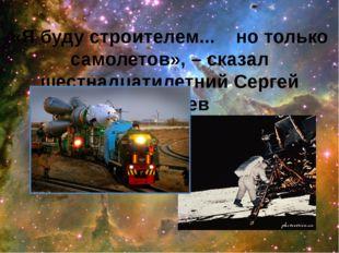 «Я буду строителем... но только самолетов», – сказал шестнадцатилетний Сергей