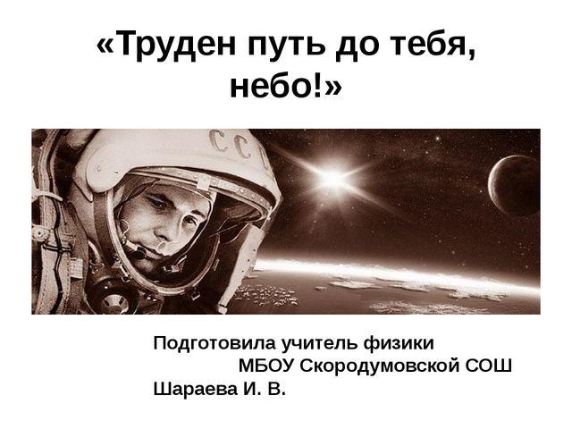 «Труден путь до тебя, небо!» Подготовила учитель физики МБОУ Скородумовской С...