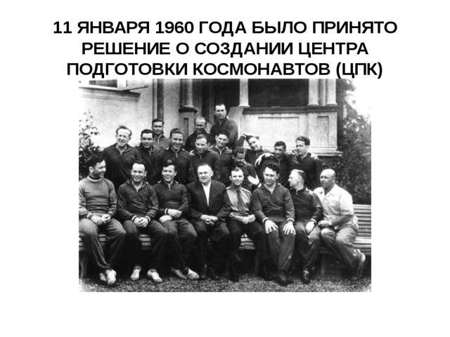 11 ЯНВАРЯ 1960 ГОДА БЫЛО ПРИНЯТО РЕШЕНИЕ О СОЗДАНИИ ЦЕНТРА ПОДГОТОВКИ КОСМОНА...