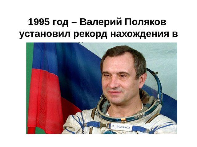 1995 год – Валерий Поляков установил рекорд нахождения в Космосе (437 дней 1...