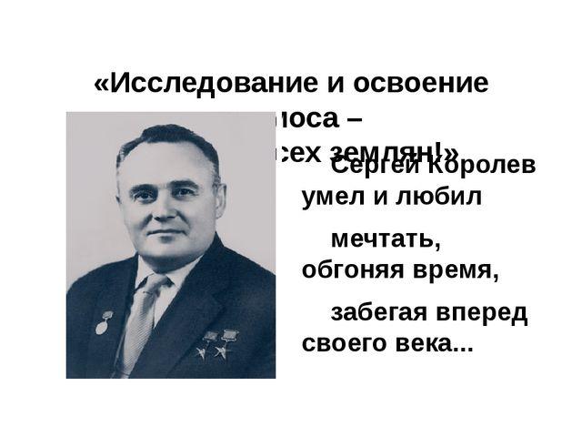 «Исследование и освоение космоса – это дело всех землян!»  Сергей Королев...