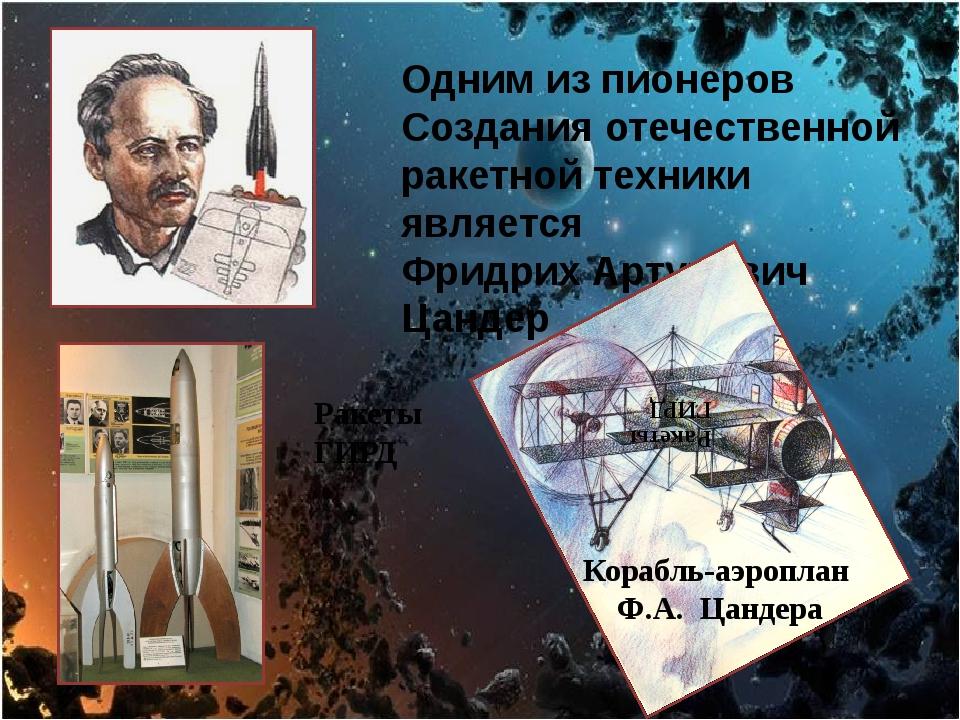 Одним из пионеров Создания отечественной ракетной техники является Фридрих А...