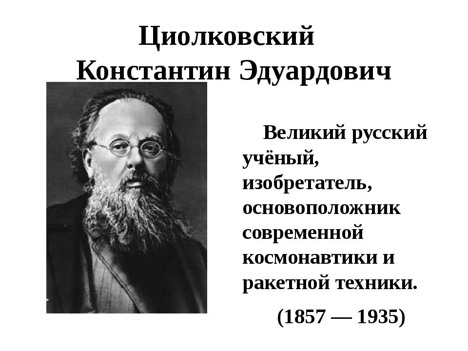 Циолковский Константин Эдуардович Великий русский учёный, изобретатель, основ...