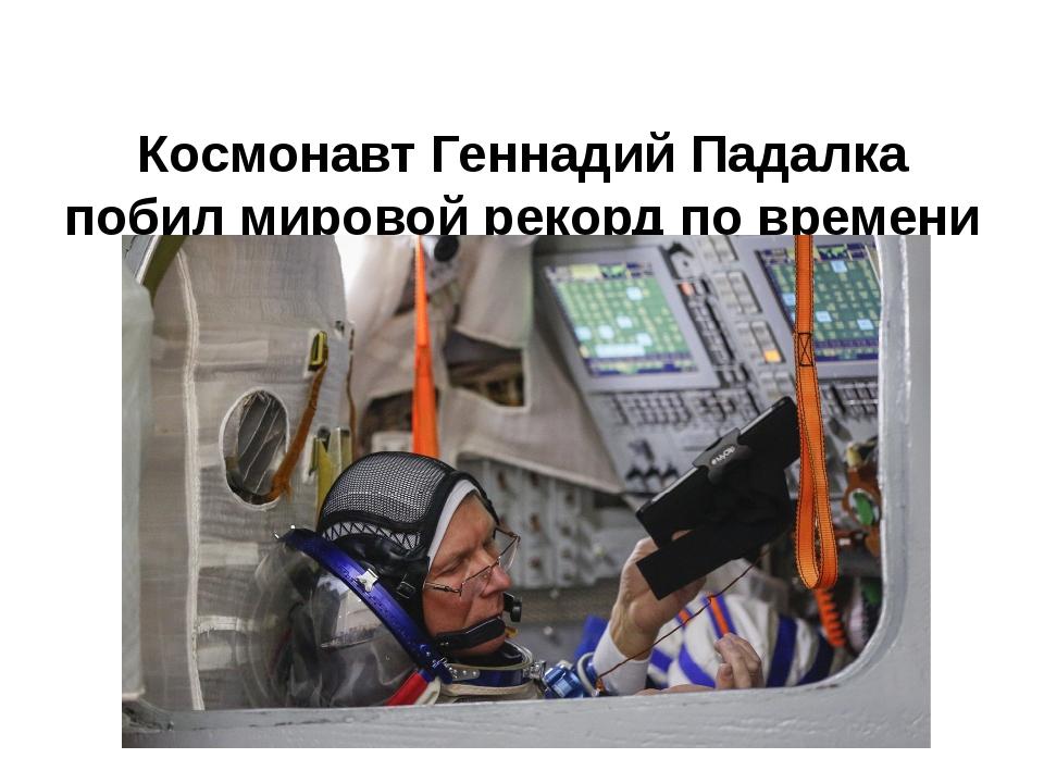 Космонавт Геннадий Падалка побил мировой рекорд по времени пребывания на орб...