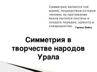Симметрия в творчестве народов Урала Симметрия является той идеей, посредство
