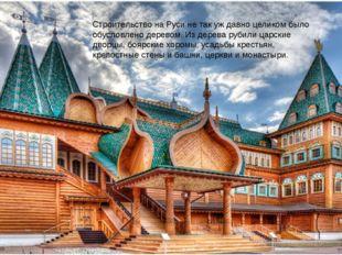 Строительство на Руси не так уж давно целиком было обусловлено деревом. Из де