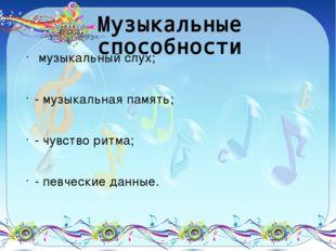 Музыкальные способности музыкальный слух; - музыкальная память; - чувство рит