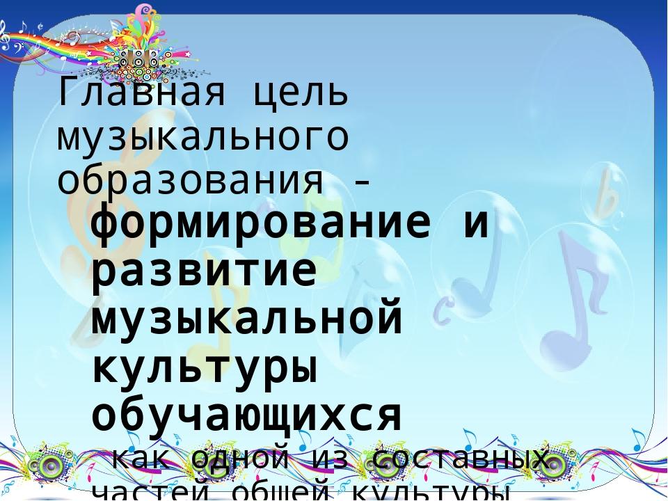 Главная цель музыкального образования - формирование и развитие музыкальной к...