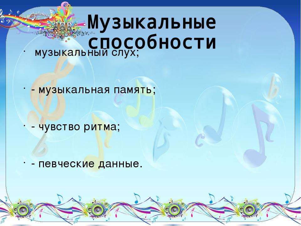 Музыкальные способности музыкальный слух; - музыкальная память; - чувство рит...