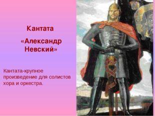 Кантата «Александр Невский» Кантата-крупное произведение для солистов хора и