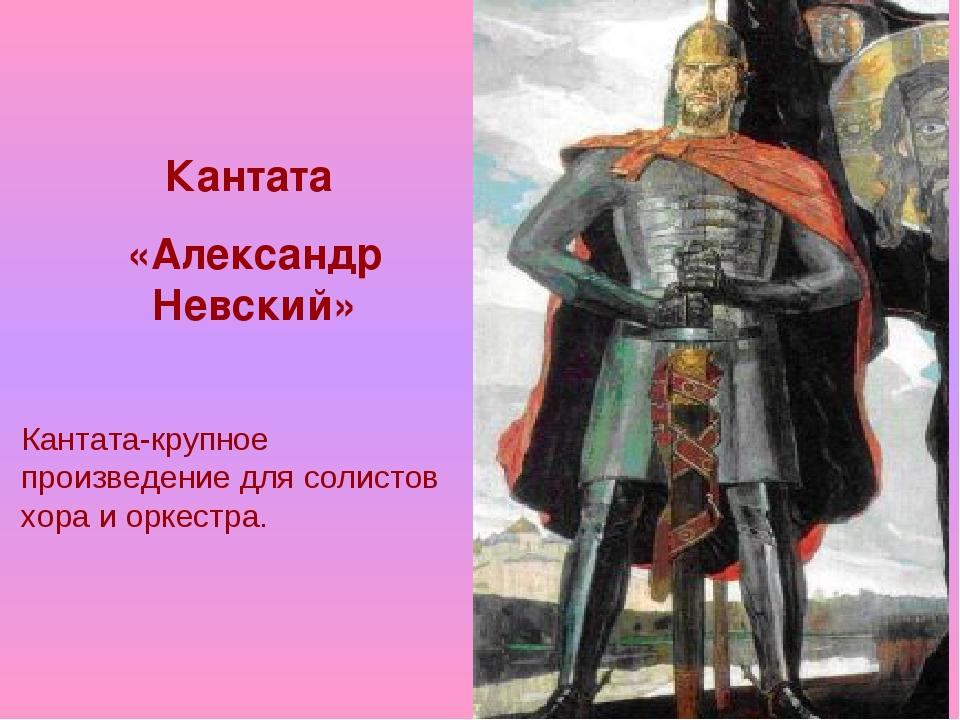 Кантата «Александр Невский» Кантата-крупное произведение для солистов хора и...